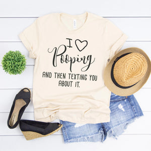 I love pooping and then texting you about it. Tee - Custom Personalized Gifts for friends, Family & special occasions!