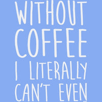 Without Coffee I Literally Can't Even T Shirt
