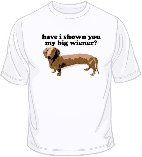 Have I Shown You My Big Wiener? T Shirt
