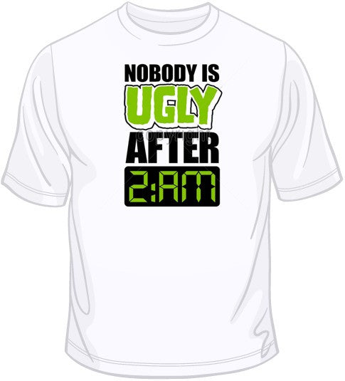 Nobody is Ugly After 2am T Shirt