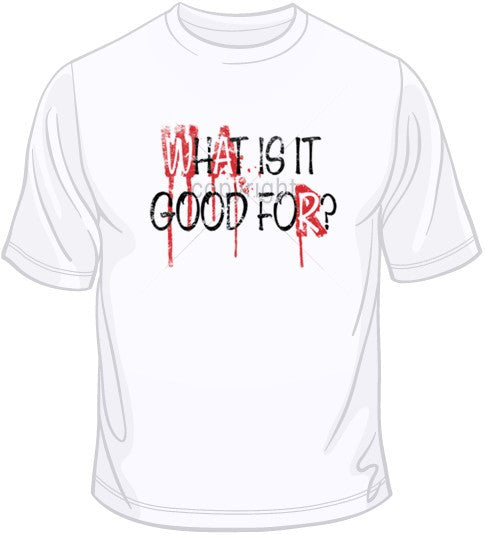 War-What Is It Good For? T Shirt