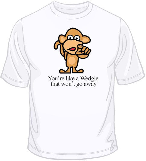 You're Like A Wedgie T Shirt