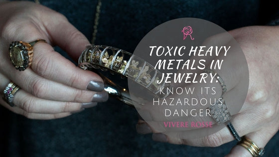 Toxic Heavy Metals In Jewelry Know Its Hazardous Danger | Vivere Rosse