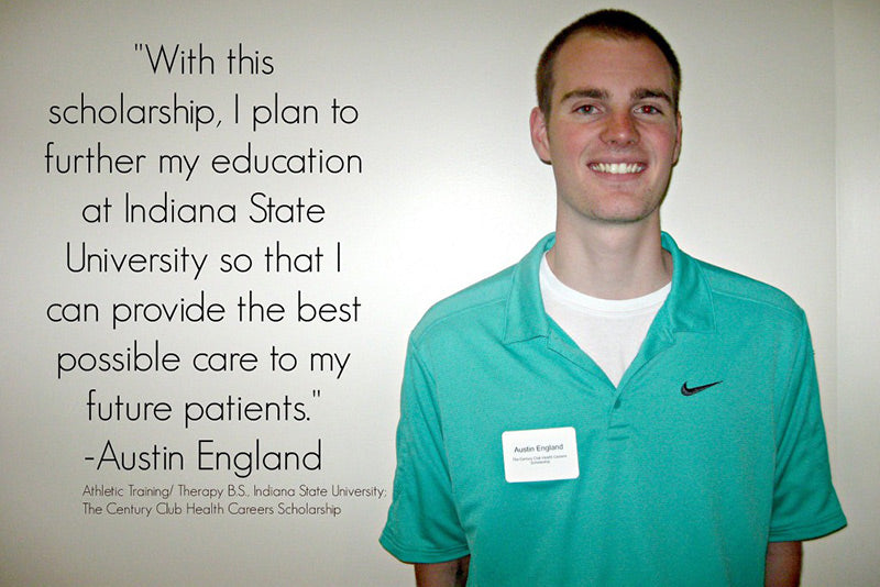 With this scholarship, I plan to further my education at Indiana State University so that I can provide the best possible care to my future patients. - Austin England.  Athletic training / Therapy B.S., Indiana State University; The Centry Club Health Careers Scholarship