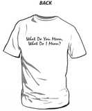 What Do You Mean, What Do I Mean? - T Shirt