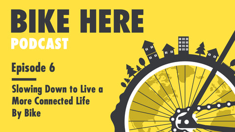 Bike Here Podcast: Slowing Down to Live a More Connected Life By Bike