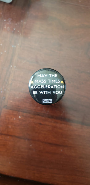 May the Mass x Acceleration Be With You Pin