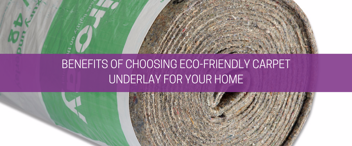 Benefits of Choosing Eco-Friendly Carpet Underlay for your Home