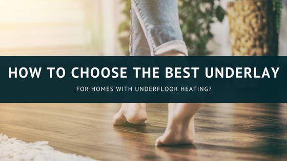 How To Choose The Best Underlay For Homes With Underfloor Heating?