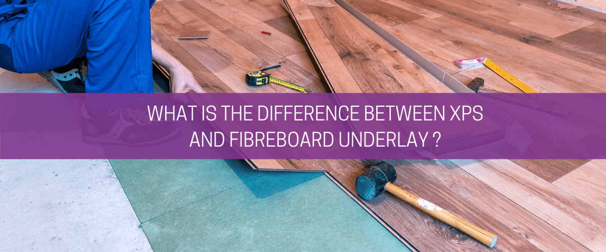 What is the difference between XPS and fibreboard underlay?