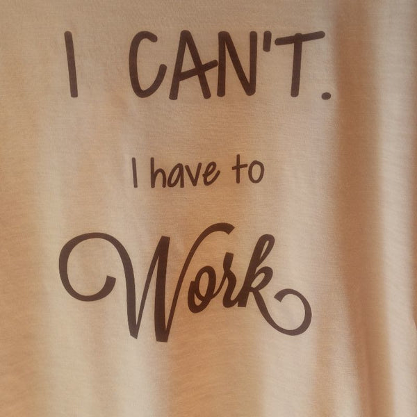 I Can't I Have To Work Tee