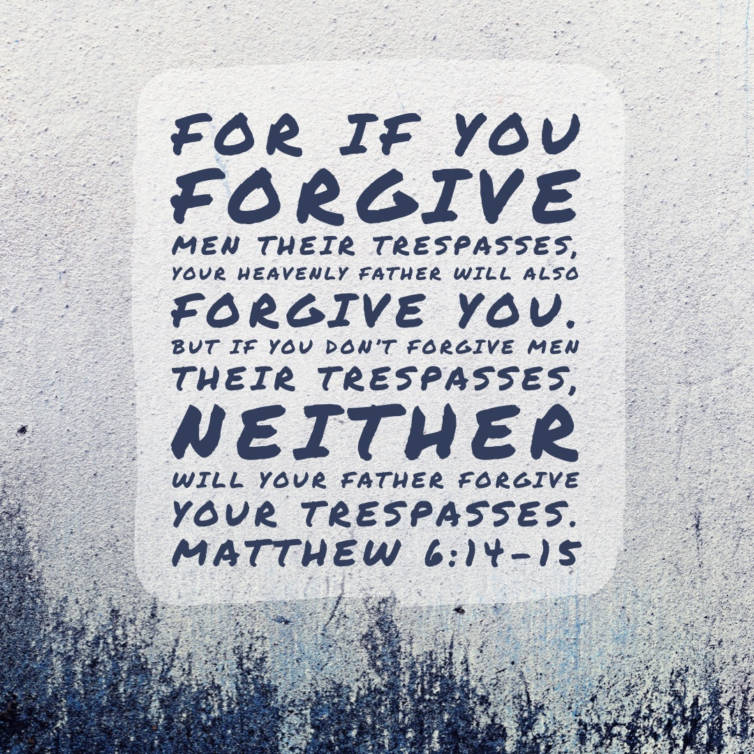 Matthew 6:14-15 - Forgive Men Their Trespasses