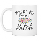 You're My Favorite Bitch 11 and 15oz mugs