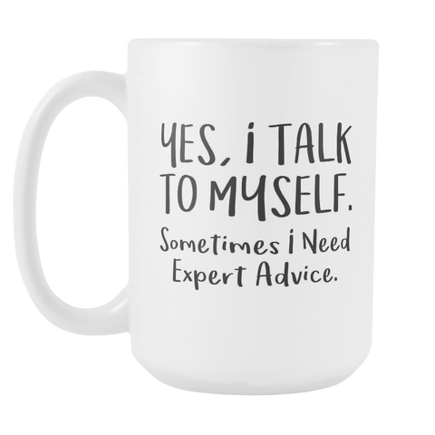 Yes I talk to myself someone I need expert advice 15oz Mug