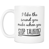 I like the sound you make when you stop talking 11oz Mug