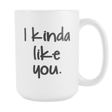 I Kinda Like You 15oz Mug