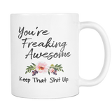 You're Freakin Awesome Keep That Shit Up Mugs