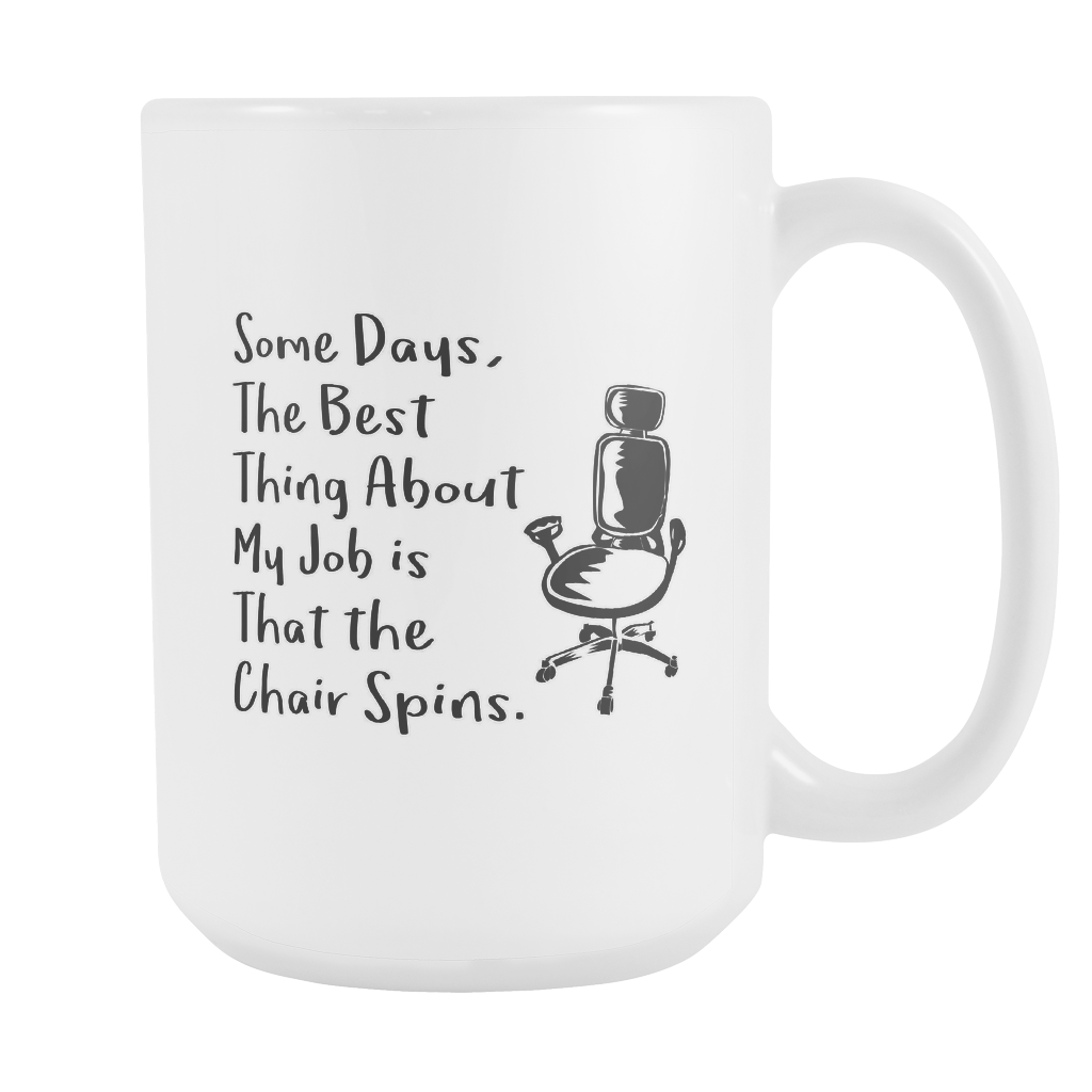 Some Days The Best Thing About My Job Is That The Chair Spins 15oz Mug