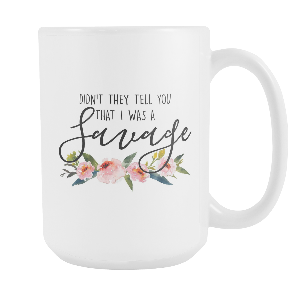 Didn't they tell you that I was a savage 15oz Mug