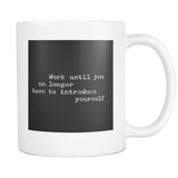 Work Until You No Longer Need To Introuce Yourself 11oz Mug