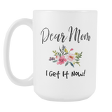 Dear Mom I Get It Now 15oz White Coffee Mug