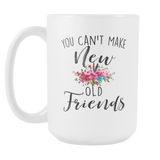 You Cant Make New Old Friends 15oz Mug