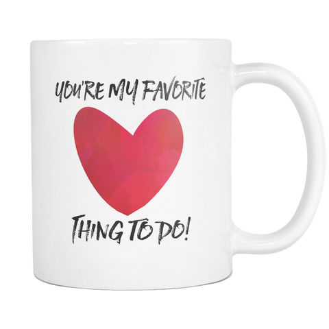 You're My Favorite Thing To Do 11 and 15oz Mug