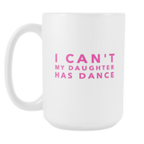 I Cant My Daughter Has Dance 15oz Mug