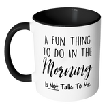 A Fun thing to do in the morning is not talk to me 11oz accent mug