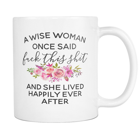A Wise Woman Once Said Fuck This Shit 11 & 15oz Mugs