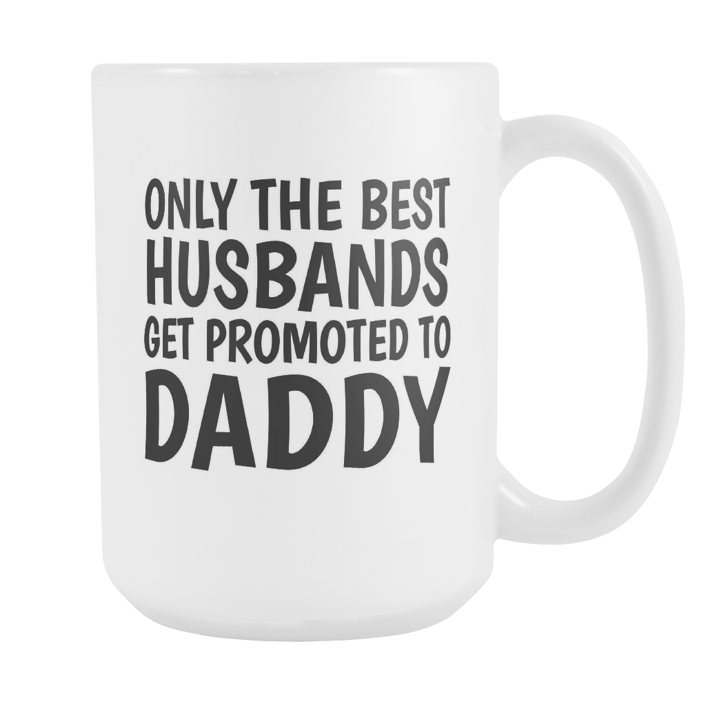 Only The Best Husbands Get Promoted To Daddy 15oz Mug