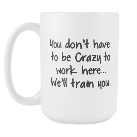 You Dont have to be Crazy to work here 15oz Mug