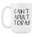 Can't Adult Today 15oz Mug