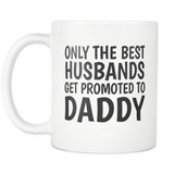 Only The Best Husbands Get Promoted To Daddy 11oz Mug
