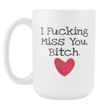 I Fucking Miss You, Bitch. 15oz Mug