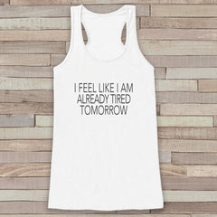Women's Tank Tops - Funny Tank Top - Novelty I Feel Like I Am Already Tired Tomorrow Tank - Gift for Friends - Workout Tank - New Mom Gift
