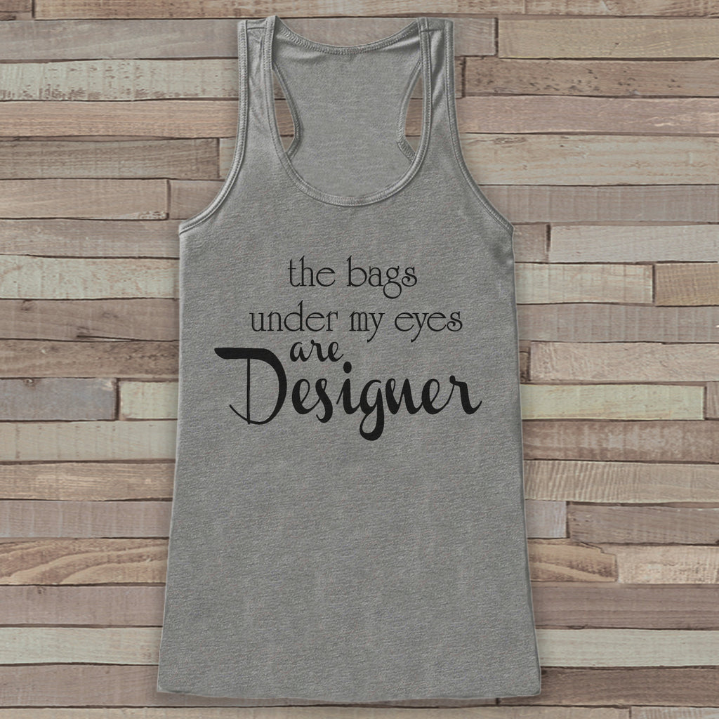 The Bags Under My Eyes Are Designer - Funny Shirts for Women - Novelty Tank Top - Gift for Friends - Workout Tank - Gift for Her - New Mom