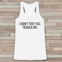 I Didn't Text You, Tequila Did - Funny Drinking Shirt - Shirt for Women - Novelty Tank Top - Gift for Friend - Girlfriend Tank, Gift for Her