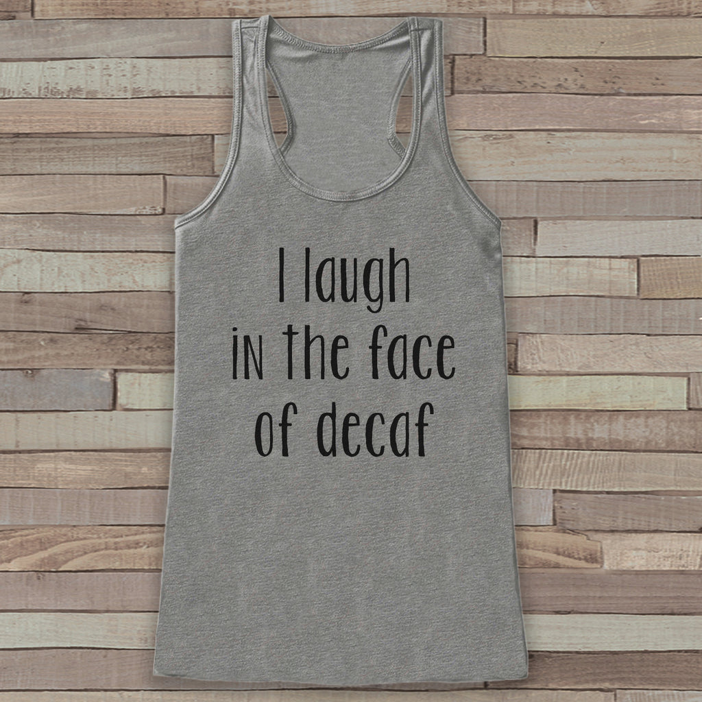 I Laugh In The Face of Decaf - Funny Shirts for Women - Novelty Tank - Gift for Friends - Workout Tank - Gift for Her - Coffee Lover Gift
