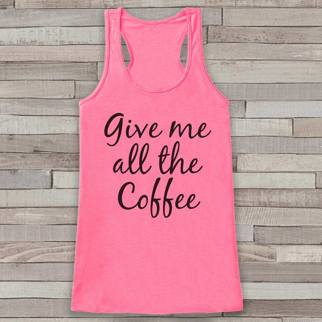 Give Me All The Coffee Pink Tank Top - Coffee Lover Gift Idea - Women's Shirt - Gift for Her - Gift for Mom - Funny Novelty Coffee Tank