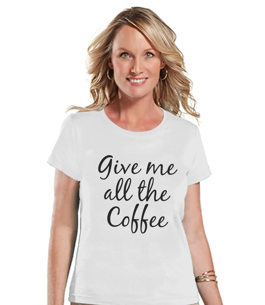 Coffee Lovers Gift - Funny Coffee Shirt - Give Me All The Coffee - Womens White T-shirt - Humorous Tshirt - Gift for Her - Gift for Friends