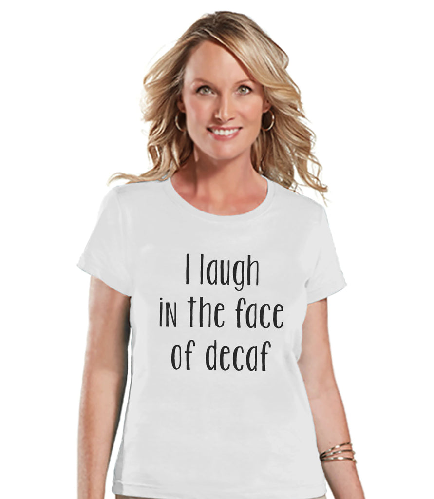 Coffee Lovers Gift - Funny Coffee Shirt - I Laugh In The Face of Decaf - Womens White T-shirt - Humorous  Gift for Her - Gift for Friends