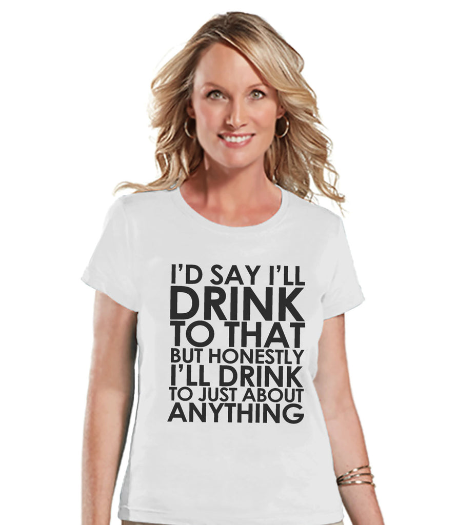 Drinking Shirts - Funny Drinking Shirt - I'll Drink To Anything - Womens White T-shirt - Humorous Gift for Her - Drinking Gift for Friend - 7 ate 9 Apparel