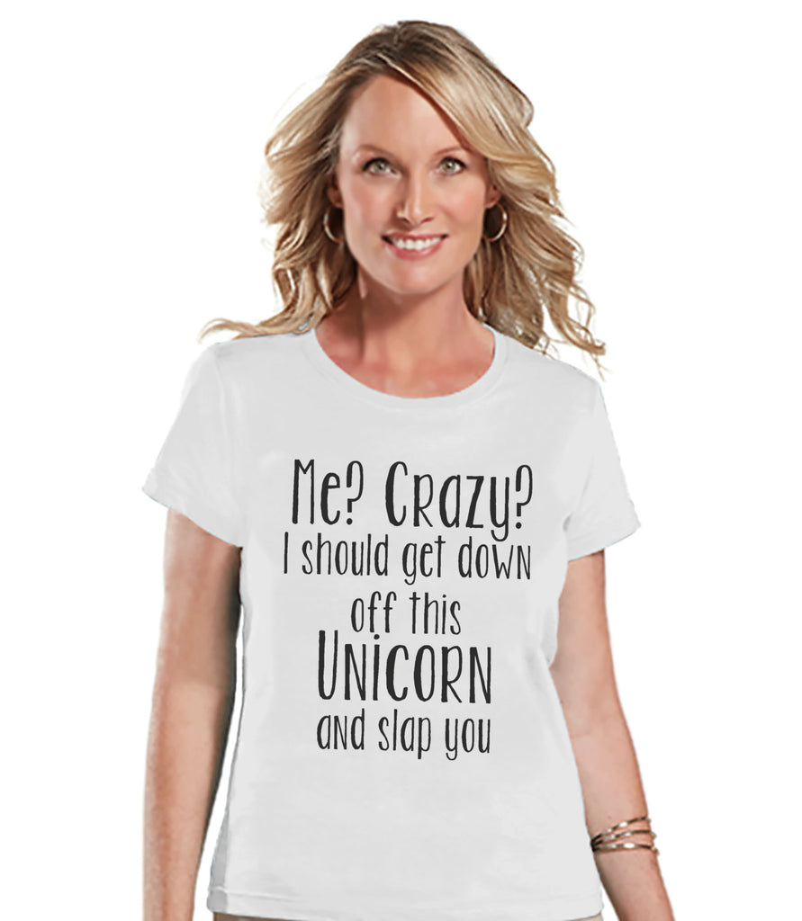 Unicorn Shirt - Funny Crazy Unicorn Shirt - Womens White T-shirt - Humorous Gift for Her - Funny Gift for Friend