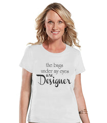 The Bags Under My Eyes Are Designer Shirt - Womens White T-shirt - Humorous Tshirt - Gift for Her, Gift for Friend - New Mom Gift Idea