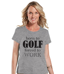 Golf Shirt - Funny Golf Shirt - Born to Golf Forced To Work - Womens Grey T-shirt - Humorous Tshirt - Gift for Boss - Gift for Coworker