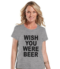 Drinking Shirts - Funny Drinking Shirt - Wish You Were Beer - Womens Grey T-shirt - Humorous Gift for Her - Drinking Gift for Friend - 7 ate 9 Apparel