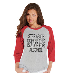 Drinking Shirts - Funny Hangover Shirt - Step Aside Coffee This Is a Job for Alcohol - Womens Red Raglan - Humorous Drinking Gift for Her - 7 ate 9 Apparel