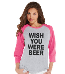 Drinking Shirts - Funny Drinking Shirt - Wish You Were Beer - Womens Pink Raglan Shirt - Humorous Gift for Her - Drinking Gift for Friend - 7 ate 9 Apparel