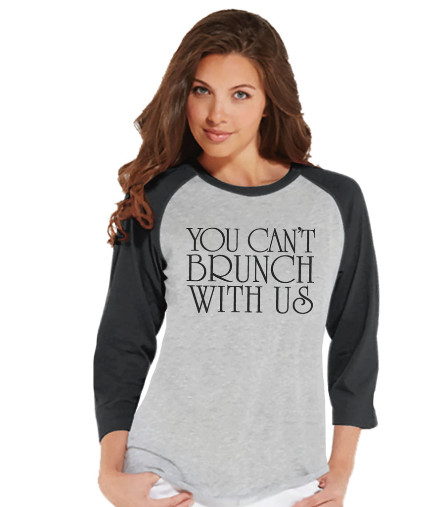 Brunch Shirt - Funny Brunch Shirt - You Can't Brunch With Us - Womens Grey Raglan - Humorous Gift for Her - Gift for Friend - Brunch Squad